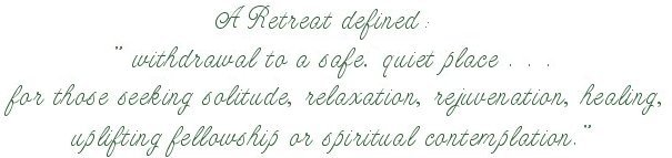 "A retreat defined: ""withdrawal to a safe, quiet place ... for those seeking solitude, relaxation, rejuvenation, uplifting fellowship or spiritual contemplation."